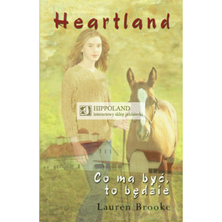 LITERATURA JEŹDZIECKA - HEARTLAND 5. CO MA BYĆ,TO BĘDZIE - Lauren Brooke